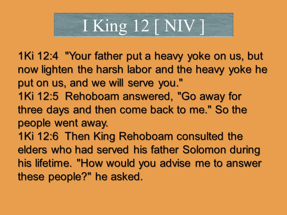 1Ki 12:4 Your father put a heavy yoke on us, but now lighten the harsh labor and the heavy yoke he put on us, and we will serve you. 1Ki 12:5 Rehoboam answered, Go away for three days and then come back to me. So the people went away.