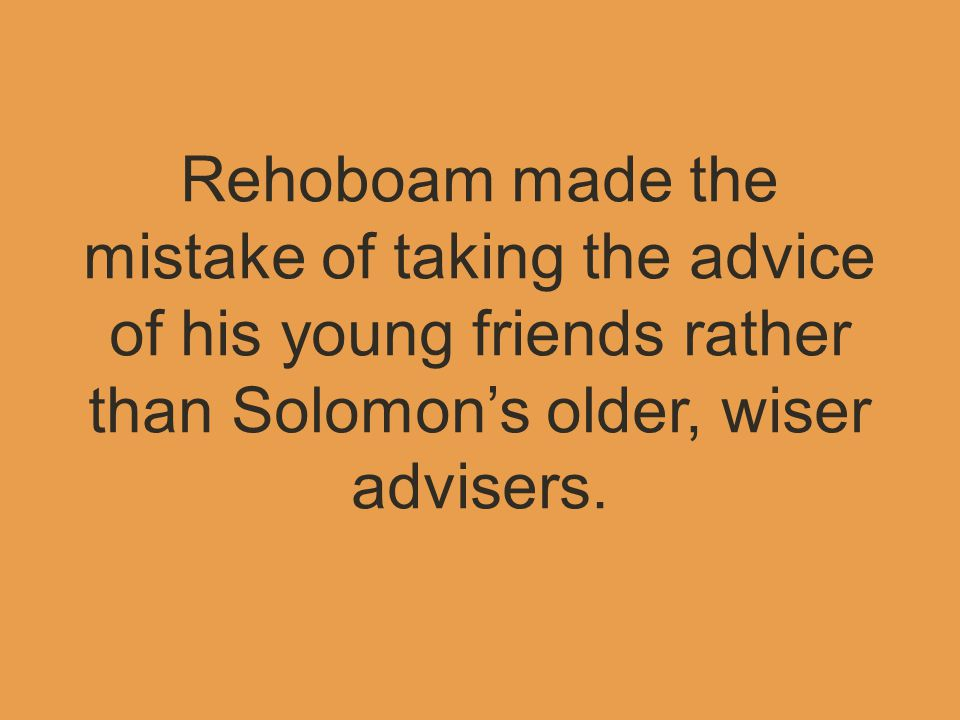 Rehoboam made the mistake of taking the advice of his young friends rather than Solomon's older, wiser advisers.