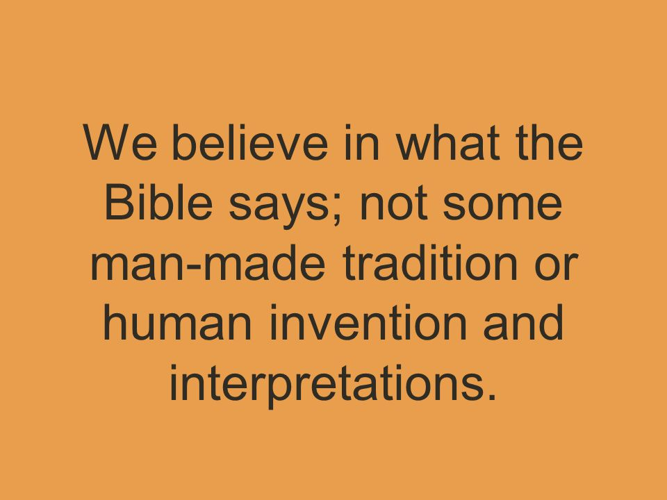 We believe in what the Bible says; not some man-made tradition or human invention and interpretations.