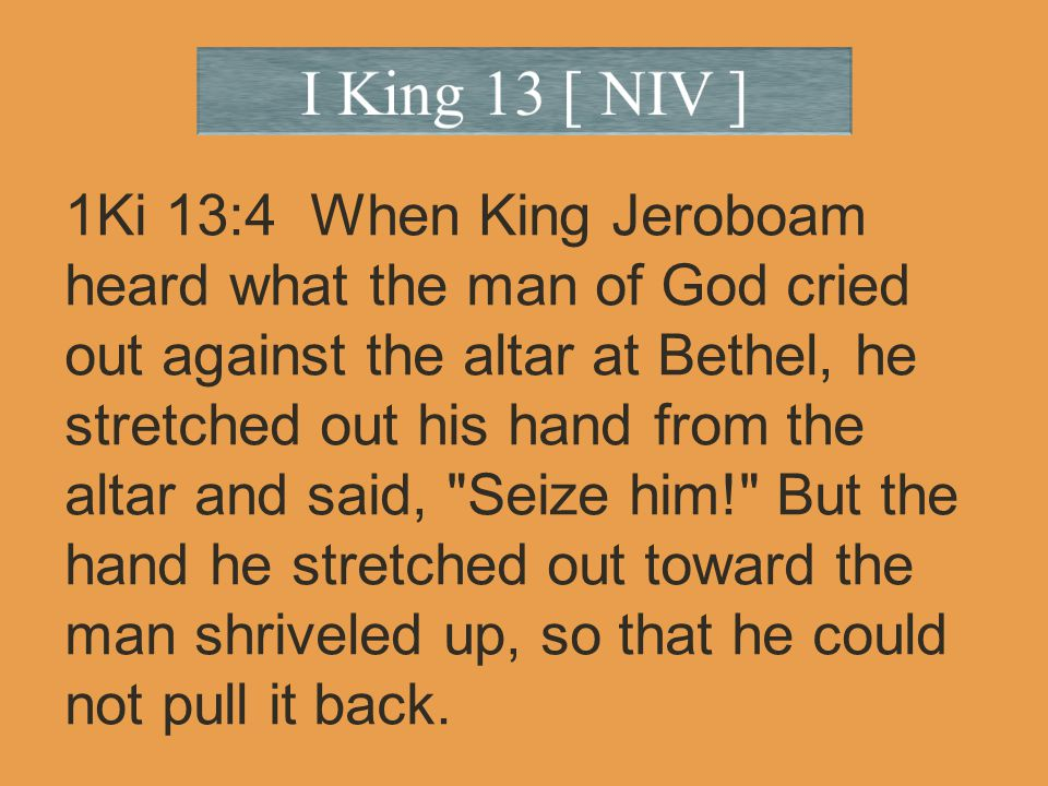 1Ki 13:4 When King Jeroboam heard what the man of God cried out against the altar at Bethel, he stretched out his hand from the altar and said, Seize him! But the hand he stretched out toward the man shriveled up, so that he could not pull it back.