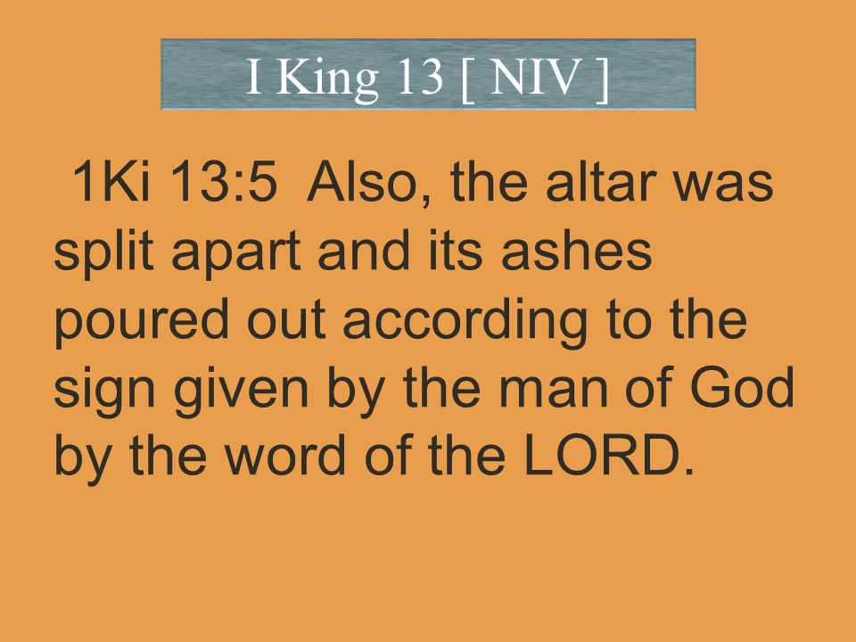 1Ki 13:5 Also, the altar was split apart and its ashes poured out according to the sign given by the man of God by the word of the LORD.