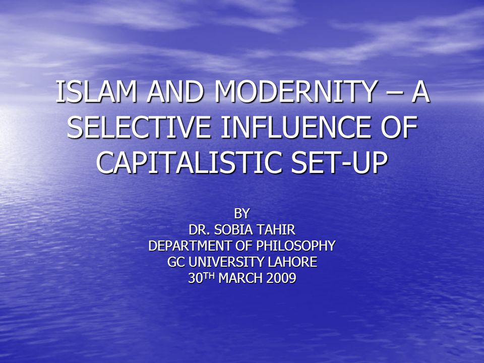 ISLAM AND MODERNITY – A SELECTIVE INFLUENCE OF CAPITALISTIC SET-UP BY DR.