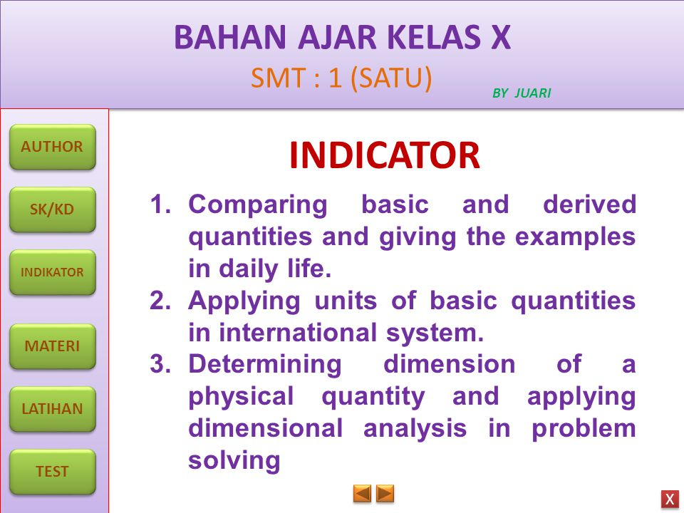 BAHAN AJAR KELAS X SMT : 1 (SATU) BAHAN AJAR KELAS X SMT : 1 (SATU) BY JUARI AUTHOR SK/KD INDIKATOR MATERI LATIHAN TEST X X INDICATOR 1.Comparing basic and derived quantities and giving the examples in daily life.