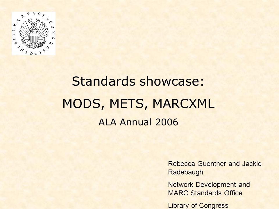 Standards showcase: MODS, METS, MARCXML ALA Annual 2006 Rebecca Guenther and Jackie Radebaugh Network Development and MARC Standards Office Library of Congress