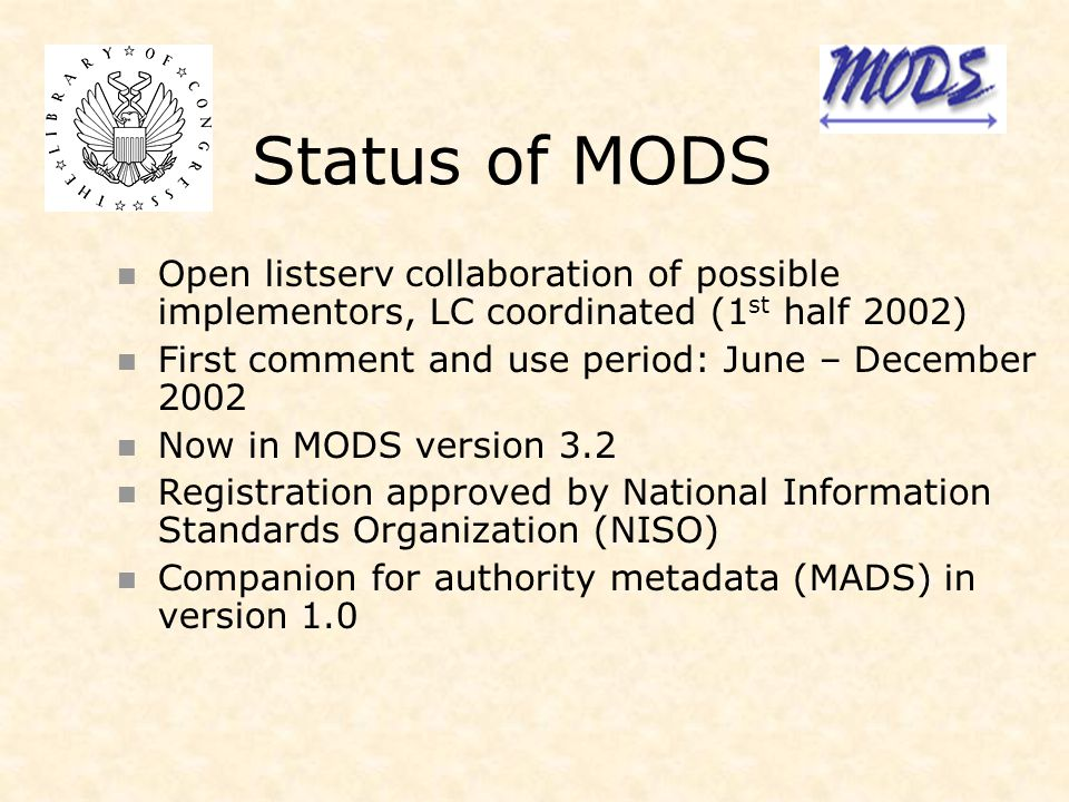 Status of MODS Open listserv collaboration of possible implementors, LC coordinated (1 st half 2002) First comment and use period: June – December 2002 Now in MODS version 3.2 Registration approved by National Information Standards Organization (NISO) Companion for authority metadata (MADS) in version 1.0