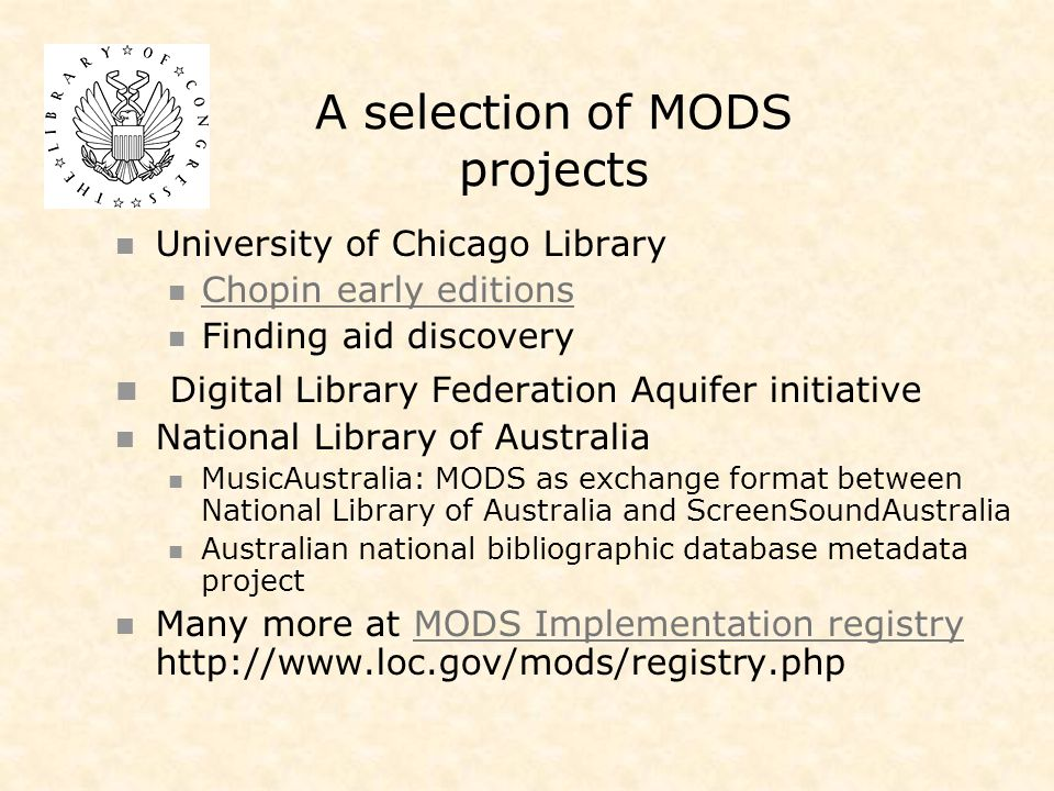 A selection of MODS projects University of Chicago Library Chopin early editions Finding aid discovery Digital Library Federation Aquifer initiative National Library of Australia MusicAustralia: MODS as exchange format between National Library of Australia and ScreenSoundAustralia Australian national bibliographic database metadata project Many more at MODS Implementation registry http://www.loc.gov/mods/registry.phpMODS Implementation registry