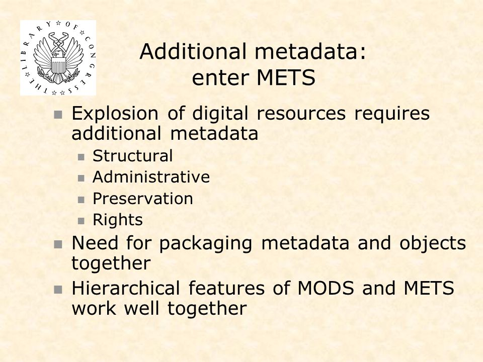 Additional metadata: enter METS Explosion of digital resources requires additional metadata Structural Administrative Preservation Rights Need for packaging metadata and objects together Hierarchical features of MODS and METS work well together