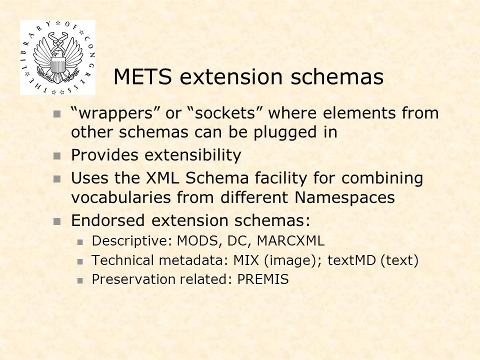 METS extension schemas wrappers or sockets where elements from other schemas can be plugged in Provides extensibility Uses the XML Schema facility for combining vocabularies from different Namespaces Endorsed extension schemas: Descriptive: MODS, DC, MARCXML Technical metadata: MIX (image); textMD (text) Preservation related: PREMIS