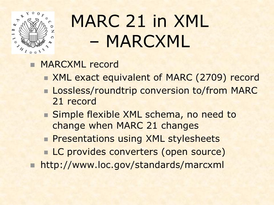 MARC 21 in XML – MARCXML MARCXML record XML exact equivalent of MARC (2709) record Lossless/roundtrip conversion to/from MARC 21 record Simple flexible XML schema, no need to change when MARC 21 changes Presentations using XML stylesheets LC provides converters (open source) http://www.loc.gov/standards/marcxml