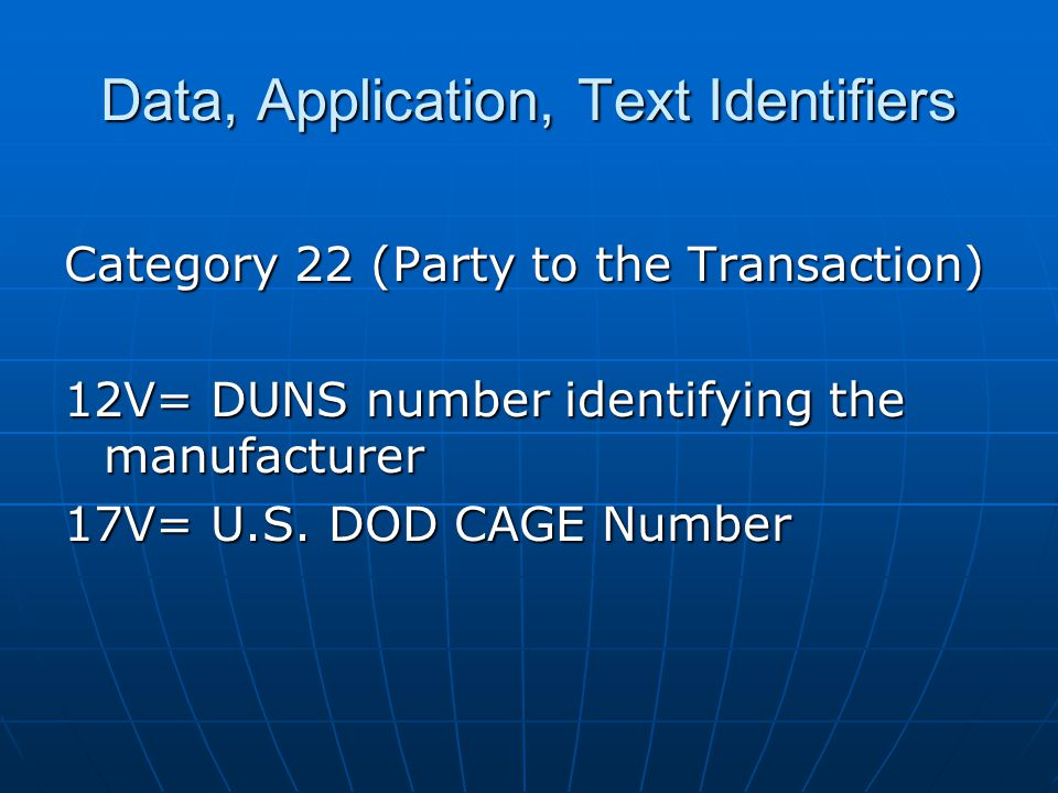 Data, Application, Text Identifiers Category 22 (Party to the Transaction) 12V= DUNS number identifying the manufacturer 17V= U.S.