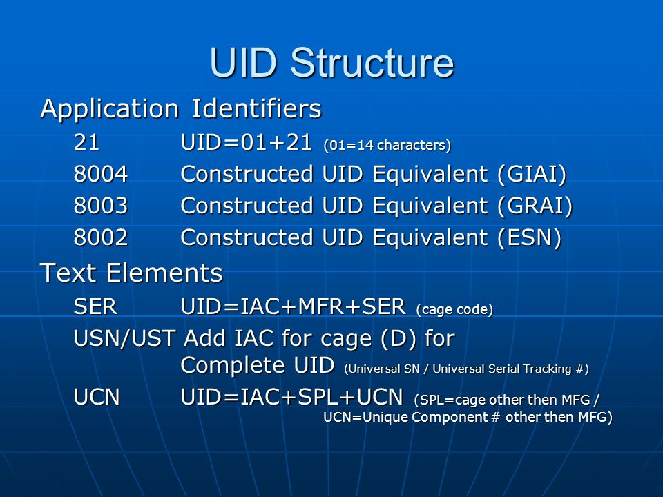 UID Structure Application Identifiers 21 UID=01+21 (01=14 characters) 8004 Constructed UID Equivalent (GIAI) 8003 Constructed UID Equivalent (GRAI) 8002 Constructed UID Equivalent (ESN) Text Elements SER UID=IAC+MFR+SER (cage code) USN/UST Add IAC for cage (D) for Complete UID (Universal SN / Universal Serial Tracking #) UCN UID=IAC+SPL+UCN (SPL=cage other then MFG / UCN=Unique Component # other then MFG)