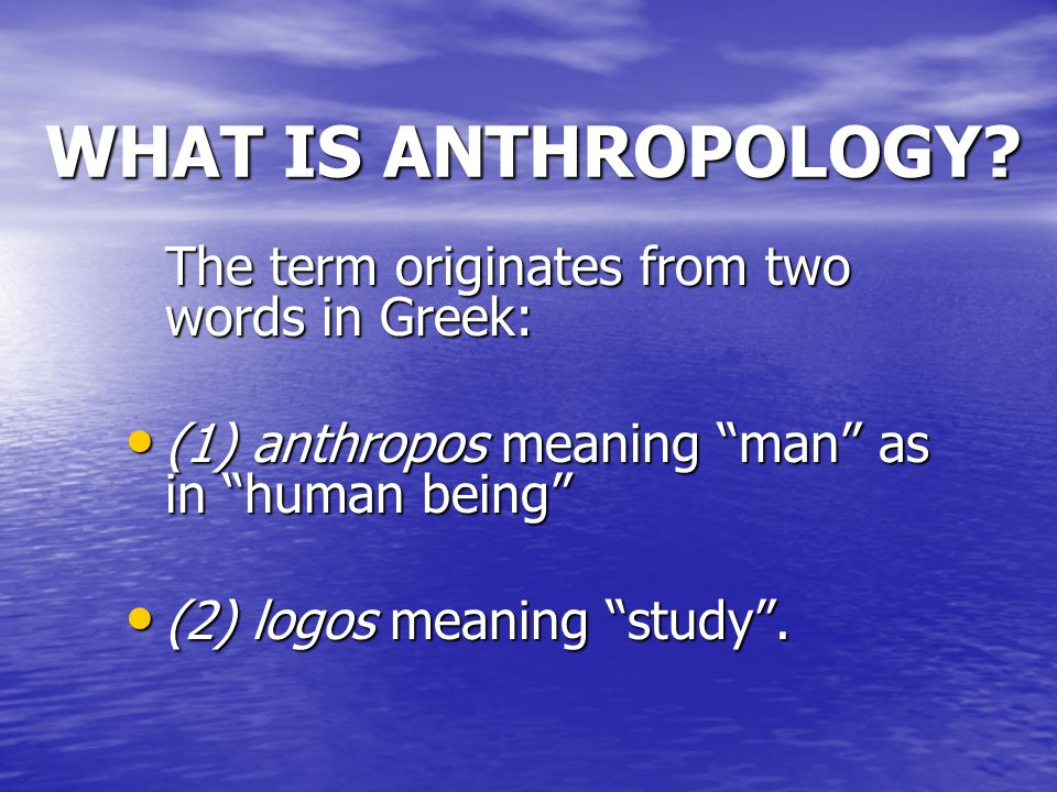 """WHAT IS ANTHROPOLOGY? The term originates from two words in Greek: (1) anthropos meaning """"man"""" as in """"human being"""" (1) anthropos meaning """"man"""" as in """""""