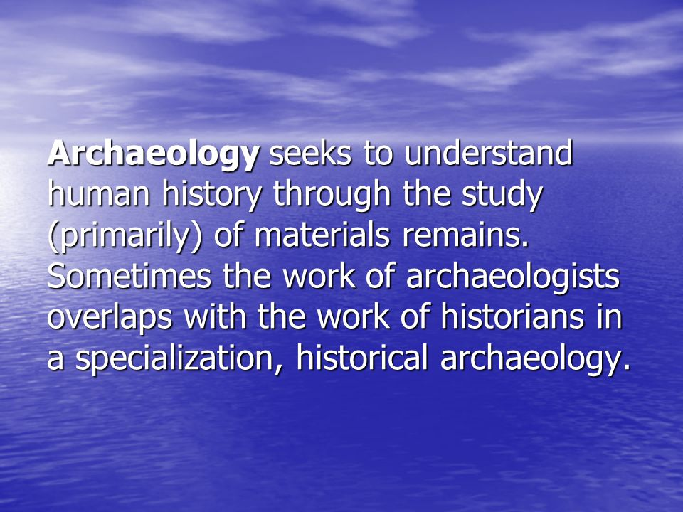 Archaeology seeks to understand human history through the study (primarily) of materials remains. Sometimes the work of archaeologists overlaps with t