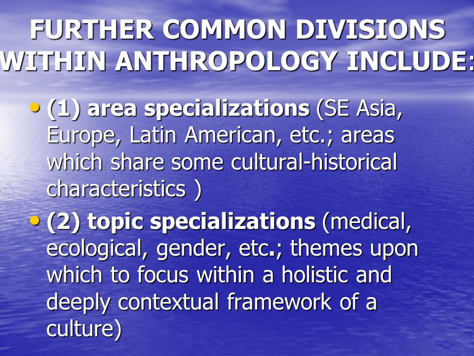 FURTHER COMMON DIVISIONS WITHIN ANTHROPOLOGY INCLUDE: (1) area specializations (SE Asia, Europe, Latin American, etc.; areas which share some cultural-historical characteristics ) (1) area specializations (SE Asia, Europe, Latin American, etc.; areas which share some cultural-historical characteristics ) (2) topic specializations (medical, ecological, gender, etc.; themes upon which to focus within a holistic and deeply contextual framework of a culture) (2) topic specializations (medical, ecological, gender, etc.; themes upon which to focus within a holistic and deeply contextual framework of a culture)