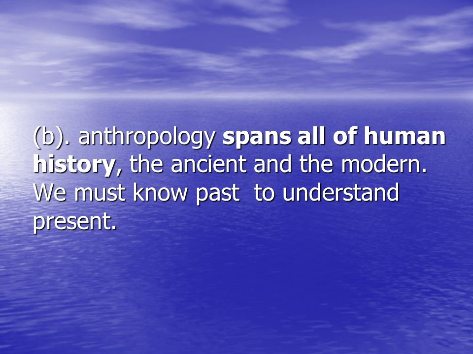 (b).anthropology spans all of human history, the ancient and the modern.