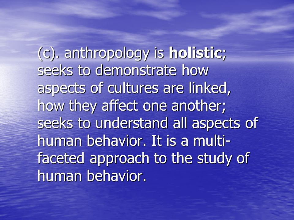 (c). anthropology is holistic; seeks to demonstrate how aspects of cultures are linked, how they affect one another; seeks to understand all aspects o