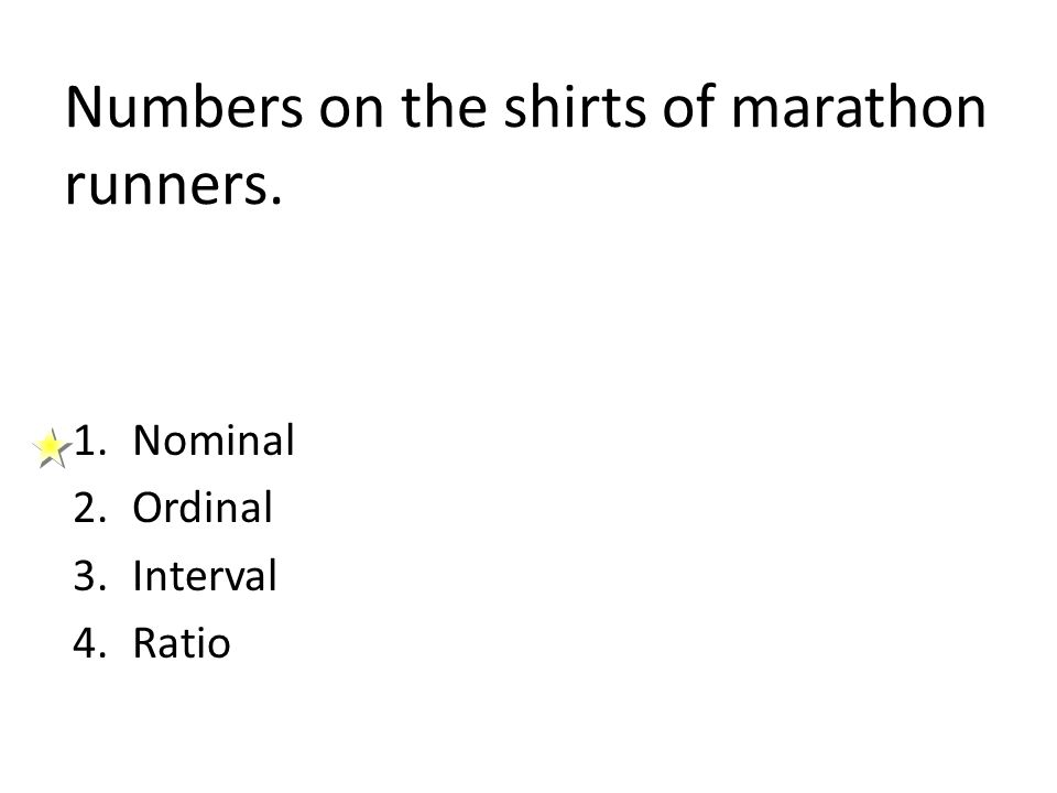 Numbers on the shirts of marathon runners. 1.Nominal 2.Ordinal 3.Interval 4.Ratio