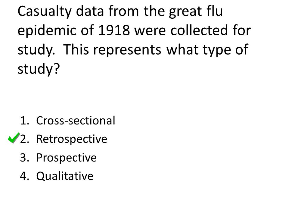 Casualty data from the great flu epidemic of 1918 were collected for study. This represents what type of study? 1.Cross-sectional 2.Retrospective 3.Pr