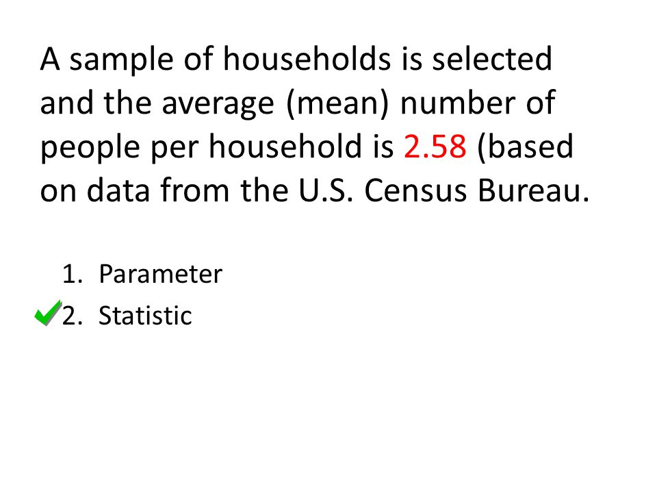 A sample of households is selected and the average (mean) number of people per household is 2.58 (based on data from the U.S. Census Bureau. 1.Paramet