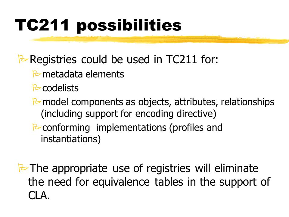 TC211 possibilities PRegistries could be used in TC211 for: Pmetadata elements Pcodelists Pmodel components as objects, attributes, relationships (including support for encoding directive) Pconforming implementations (profiles and instantiations) PThe appropriate use of registries will eliminate the need for equivalence tables in the support of CLA.