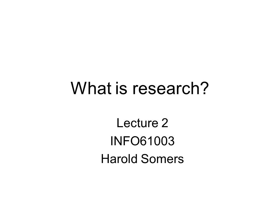 What is research? Lecture 2 INFO61003 Harold Somers