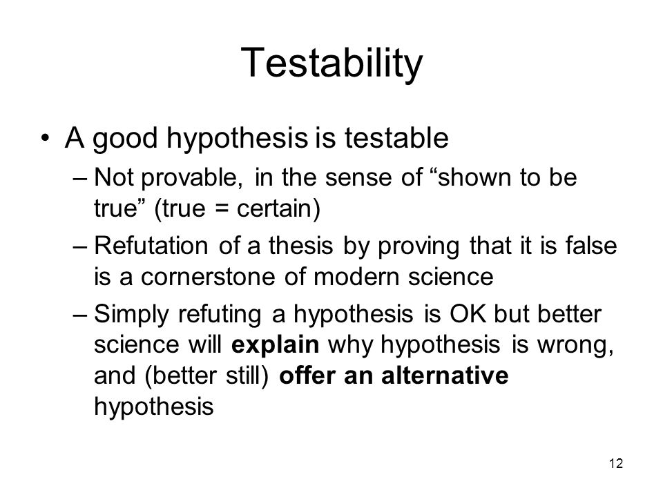 "12 Testability A good hypothesis is testable –Not provable, in the sense of ""shown to be true"" (true = certain) –Refutation of a thesis by proving tha"