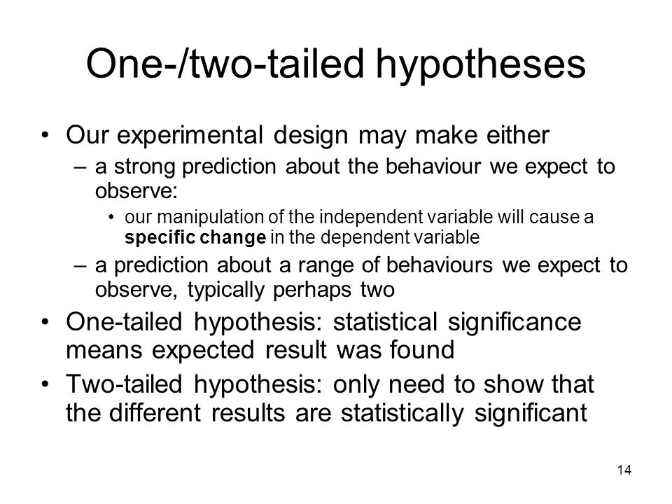 14 One-/two-tailed hypotheses Our experimental design may make either –a strong prediction about the behaviour we expect to observe: our manipulation