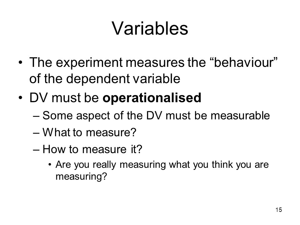 "15 Variables The experiment measures the ""behaviour"" of the dependent variable DV must be operationalised –Some aspect of the DV must be measurable –W"
