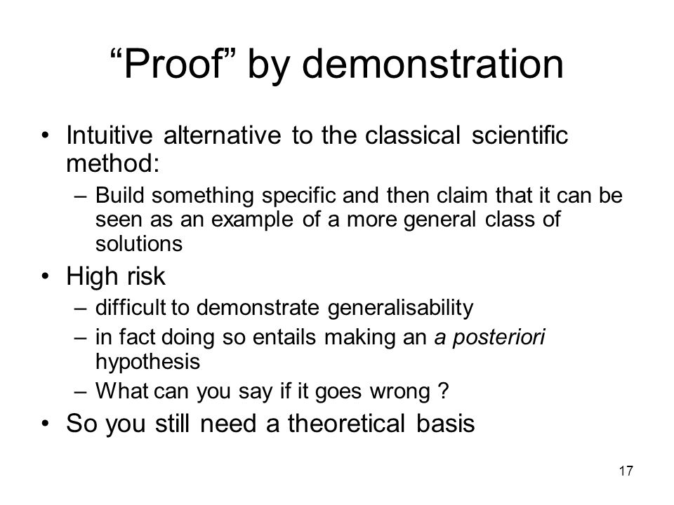 "17 ""Proof"" by demonstration Intuitive alternative to the classical scientific method: –Build something specific and then claim that it can be seen as"