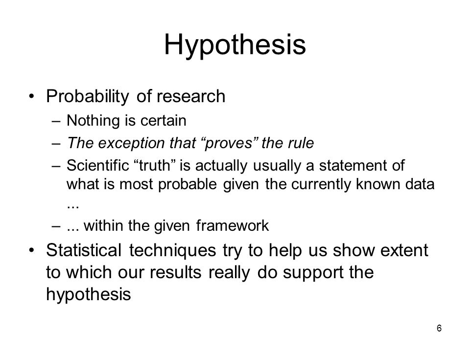 "6 Hypothesis Probability of research –Nothing is certain –The exception that ""proves"" the rule –Scientific ""truth"" is actually usually a statement of"
