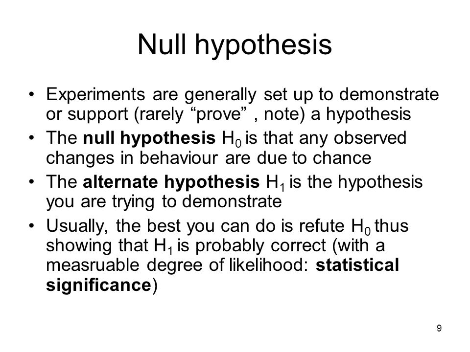 "9 Null hypothesis Experiments are generally set up to demonstrate or support (rarely ""prove"", note) a hypothesis The null hypothesis H 0 is that any o"