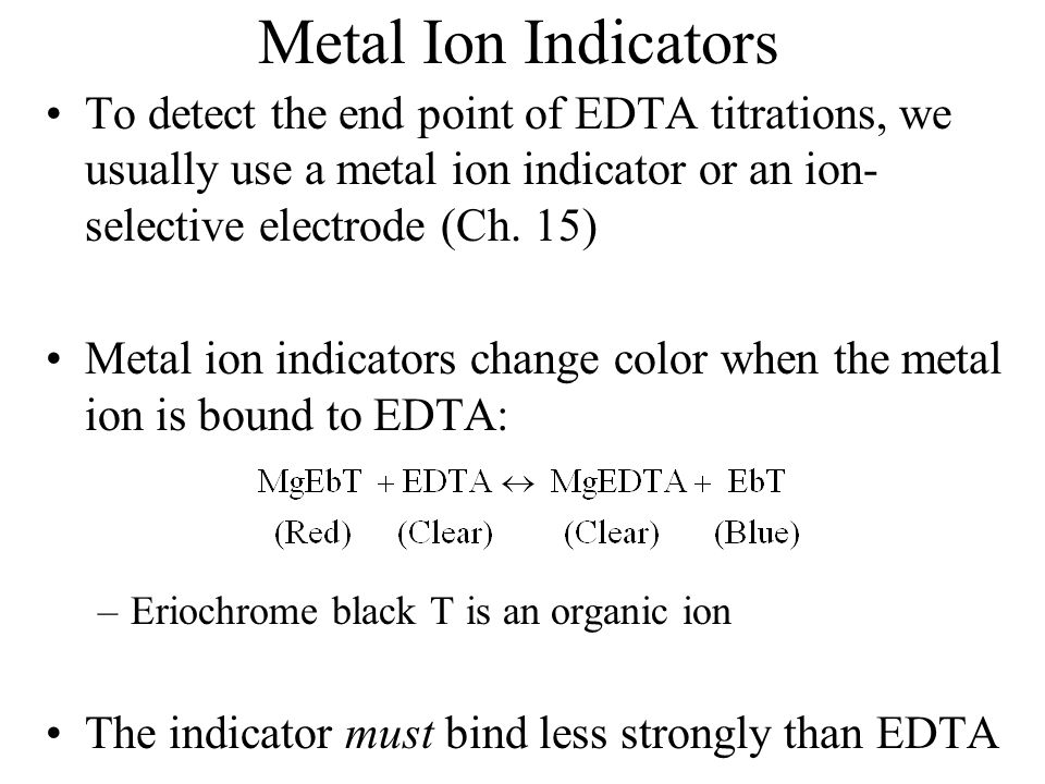 Metal Ion Indicators To detect the end point of EDTA titrations, we usually use a metal ion indicator or an ion- selective electrode (Ch.