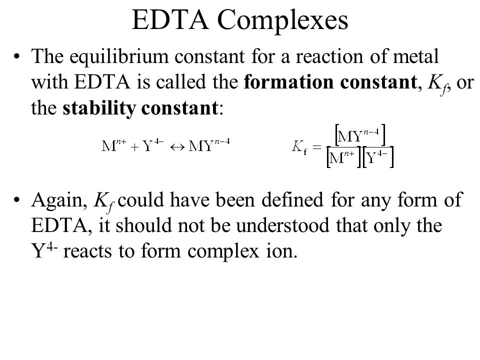 EDTA Complexes The equilibrium constant for a reaction of metal with EDTA is called the formation constant, K f, or the stability constant: Again, K f could have been defined for any form of EDTA, it should not be understood that only the Y 4- reacts to form complex ion.