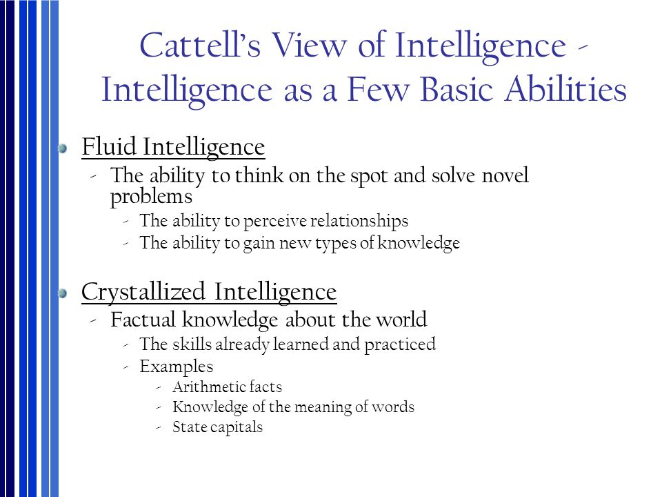 Cattell's View of Intelligence - Intelligence as a Few Basic Abilities Fluid Intelligence ‐The ability to think on the spot and solve novel problems ‐