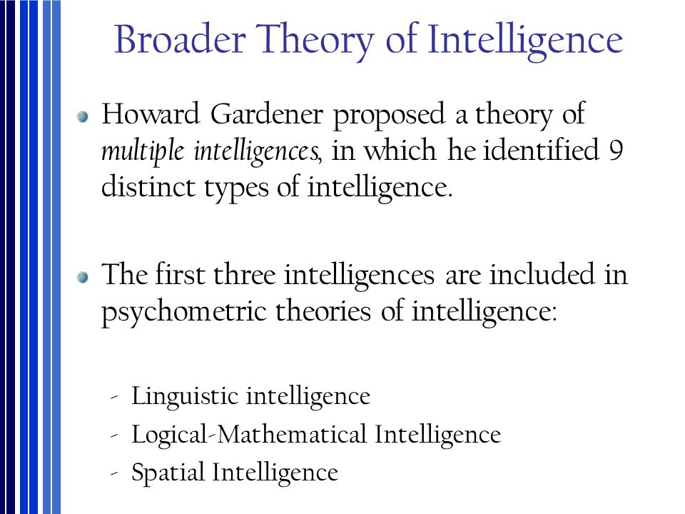 Broader Theory of Intelligence Howard Gardener proposed a theory of multiple intelligences, in which he identified 9 distinct types of intelligence. T