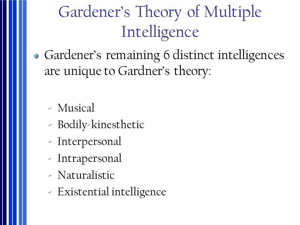 Gardener's Theory of Multiple Intelligence Gardener's remaining 6 distinct intelligences are unique to Gardner's theory: ‐Musical ‐Bodily-kinesthetic