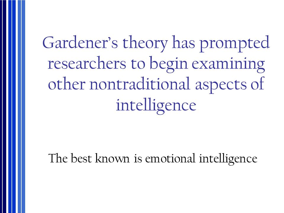Gardener's theory has prompted researchers to begin examining other nontraditional aspects of intelligence The best known is emotional intelligence