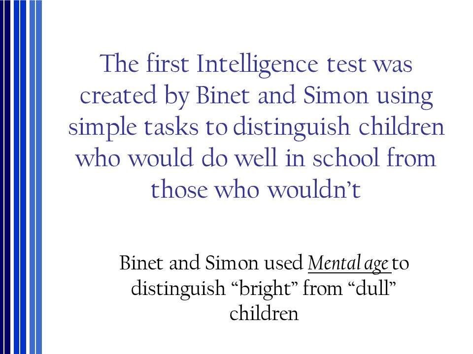 The first Intelligence test was created by Binet and Simon using simple tasks to distinguish children who would do well in school from those who would