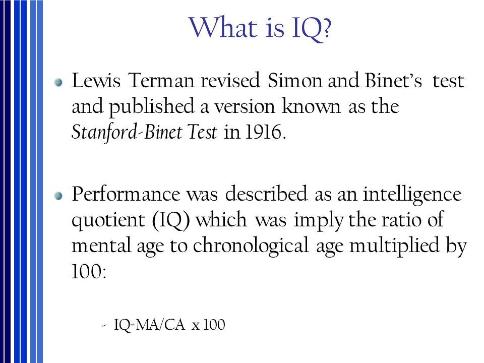 What is IQ? Lewis Terman revised Simon and Binet's test and published a version known as the Stanford-Binet Test in 1916. Performance was described as