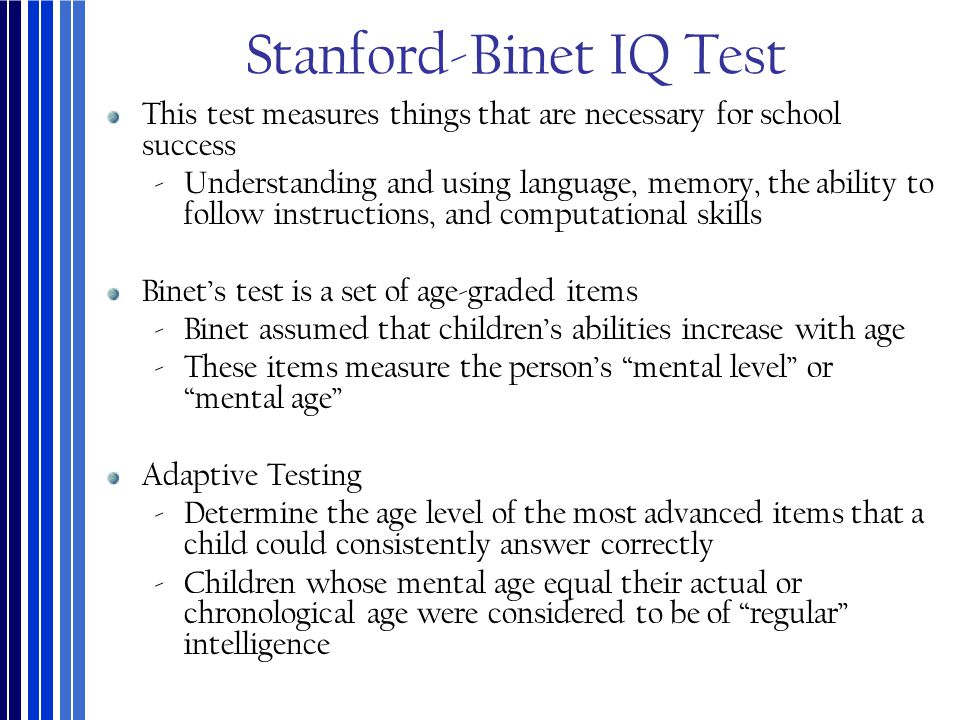 Stanford-Binet IQ Test This test measures things that are necessary for school success ‐Understanding and using language, memory, the ability to follo