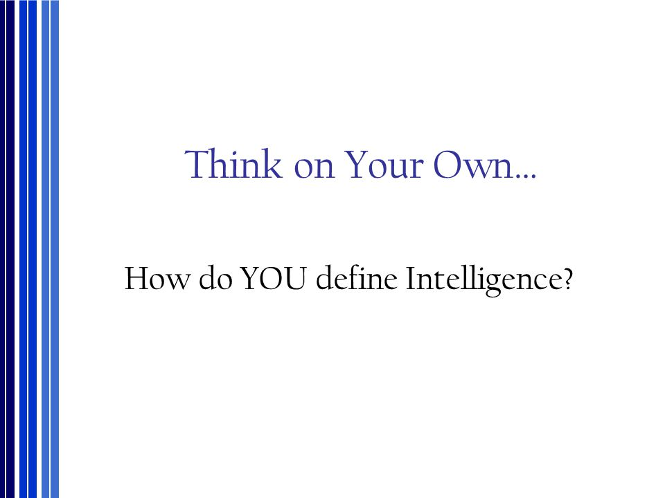Think on Your Own… How do YOU define Intelligence?