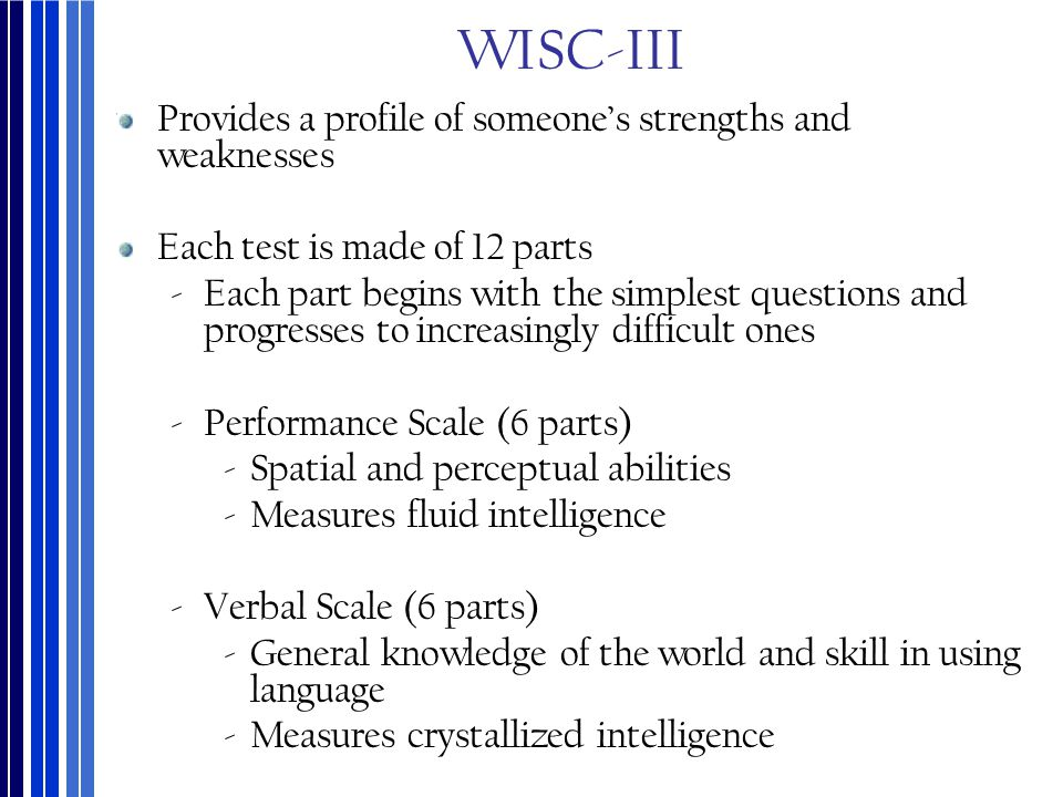 WISC-III Provides a profile of someone's strengths and weaknesses Each test is made of 12 parts ‐Each part begins with the simplest questions and prog