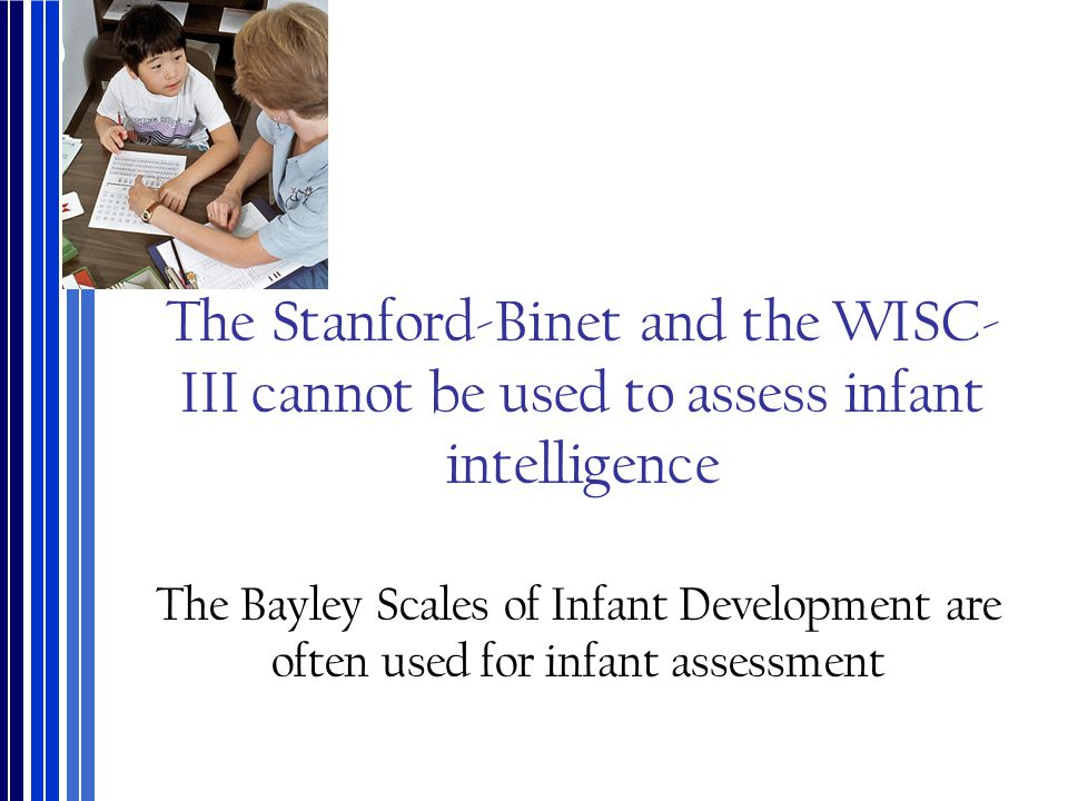 The Stanford-Binet and the WISC- III cannot be used to assess infant intelligence The Bayley Scales of Infant Development are often used for infant as