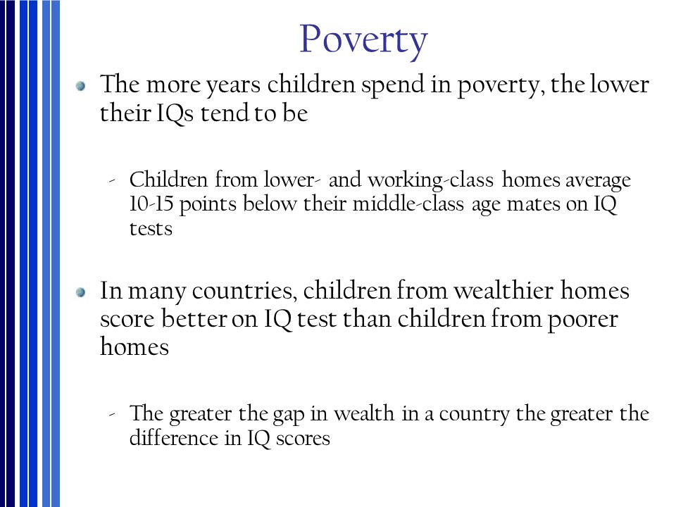Poverty The more years children spend in poverty, the lower their IQs tend to be ‐Children from lower- and working-class homes average 10-15 points be