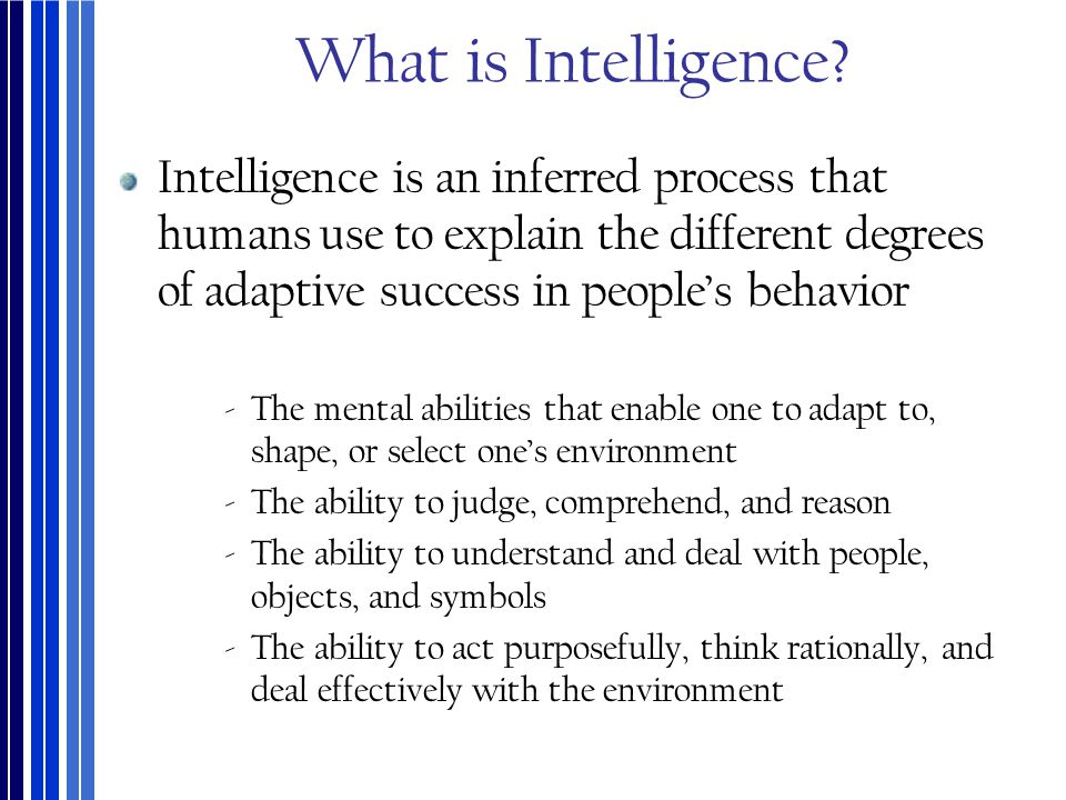What is Intelligence? Intelligence is an inferred process that humans use to explain the different degrees of adaptive success in people's behavior ‐T