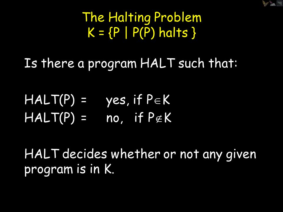 The Halting Problem Is there a program HALT such that: HALT(P)= yes, if P(P) halts HALT(P)= no, if P(P) does not halt