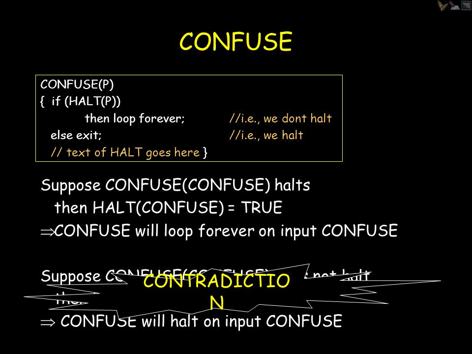CONFUSE CONFUSE(P) { if (HALT(P)) then loop forever;//i.e., we dont halt else exit;//i.e., we halt // text of HALT goes here } Does CONFUSE(CONFUSE) halt