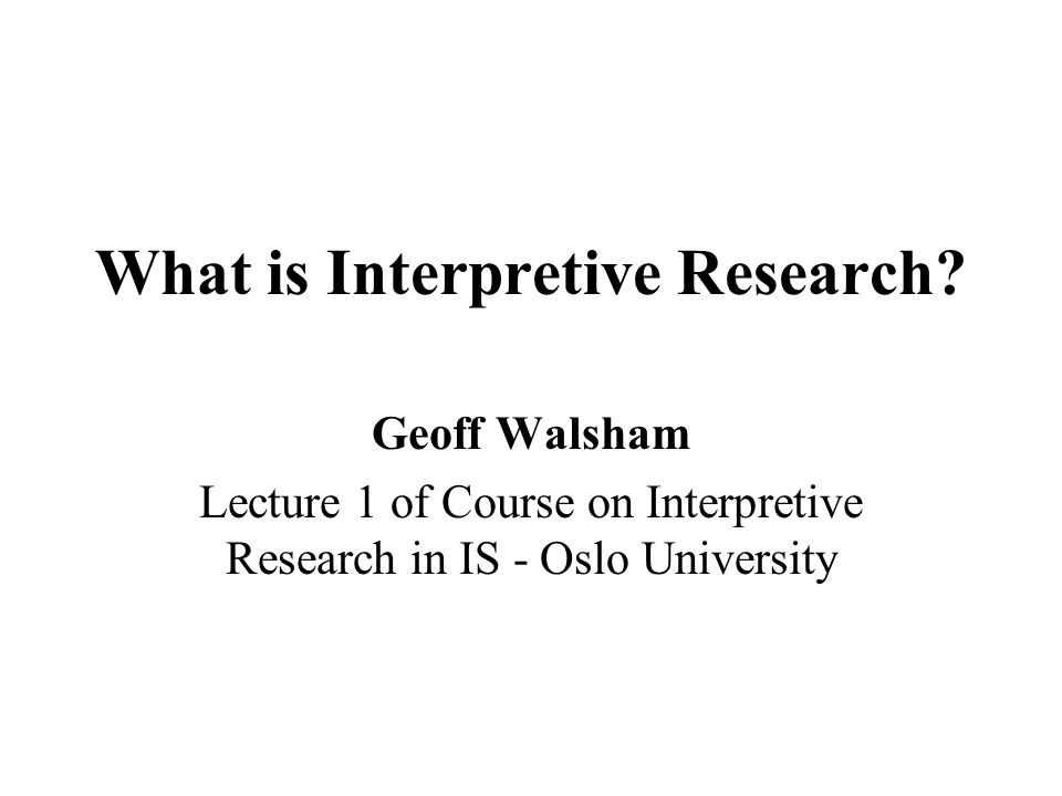 What is Interpretive Research? Geoff Walsham Lecture 1 of Course on Interpretive Research in IS - Oslo University