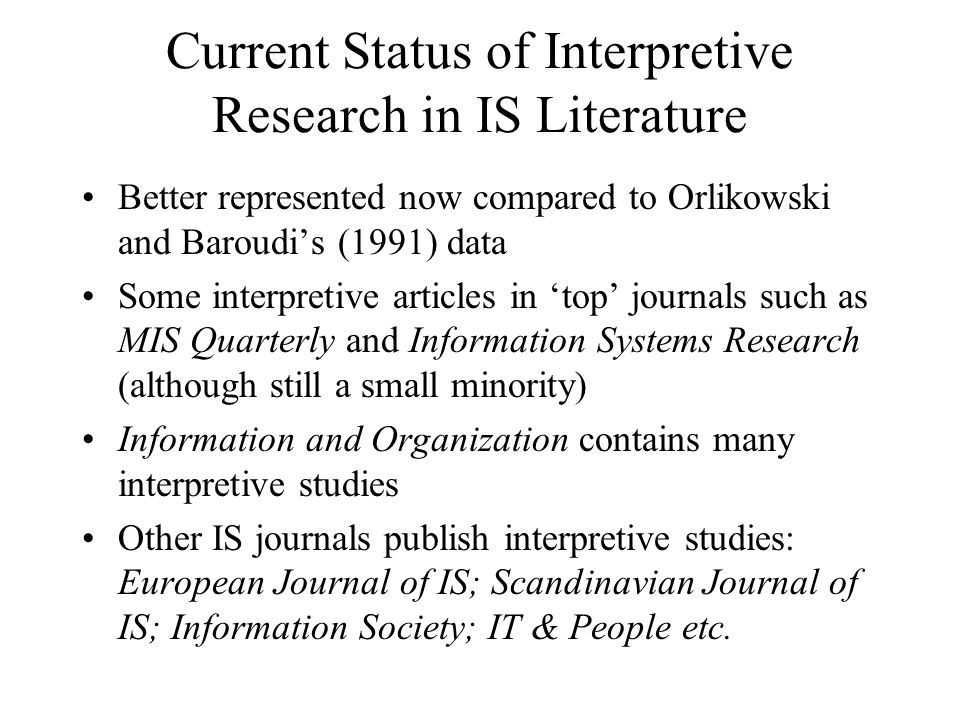 Current Status of Interpretive Research in IS Literature Better represented now compared to Orlikowski and Baroudi's (1991) data Some interpretive art