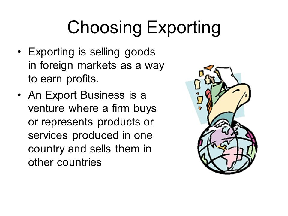 Choosing Exporting Exporting is selling goods in foreign markets as a way to earn profits.